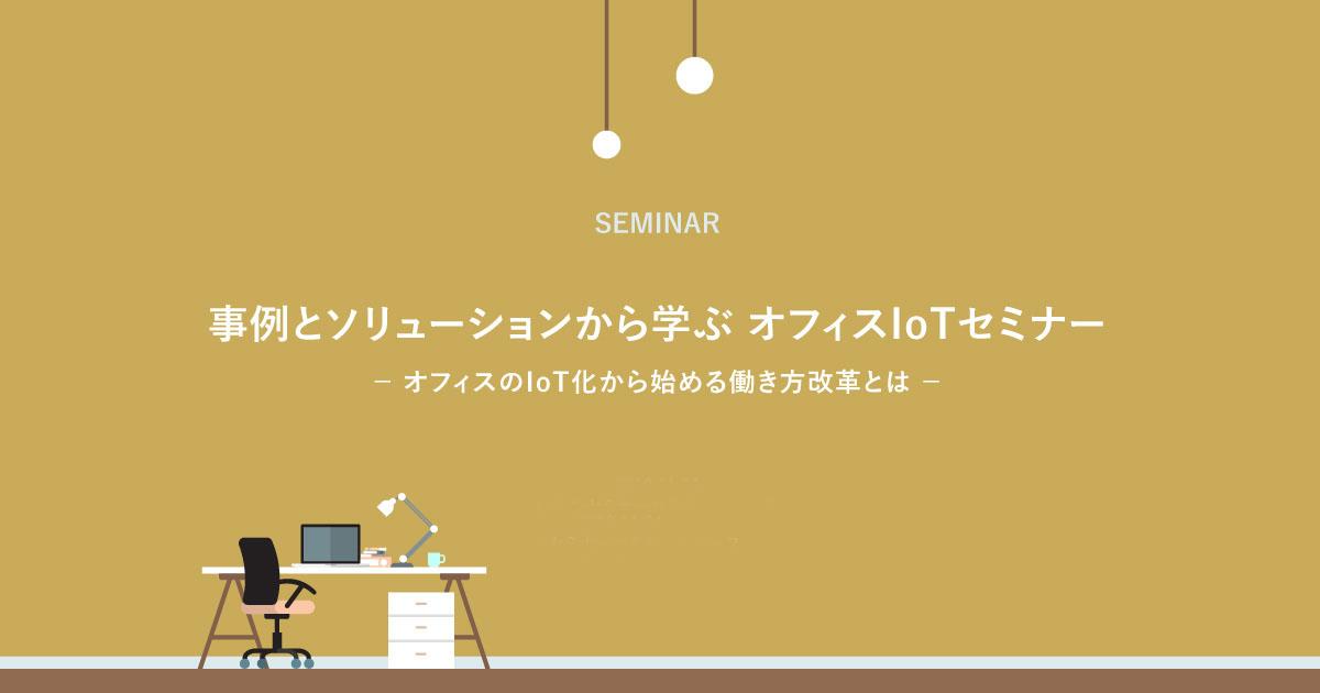 事例とソリューションから学ぶ オフィスIoTセミナー
